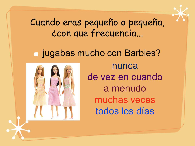 Cuando eras pequeño o pequeña, ¿con que frecuencia... jugabas mucho con Barbies? nunca de vez en cuando a menudo muchas veces todos los días