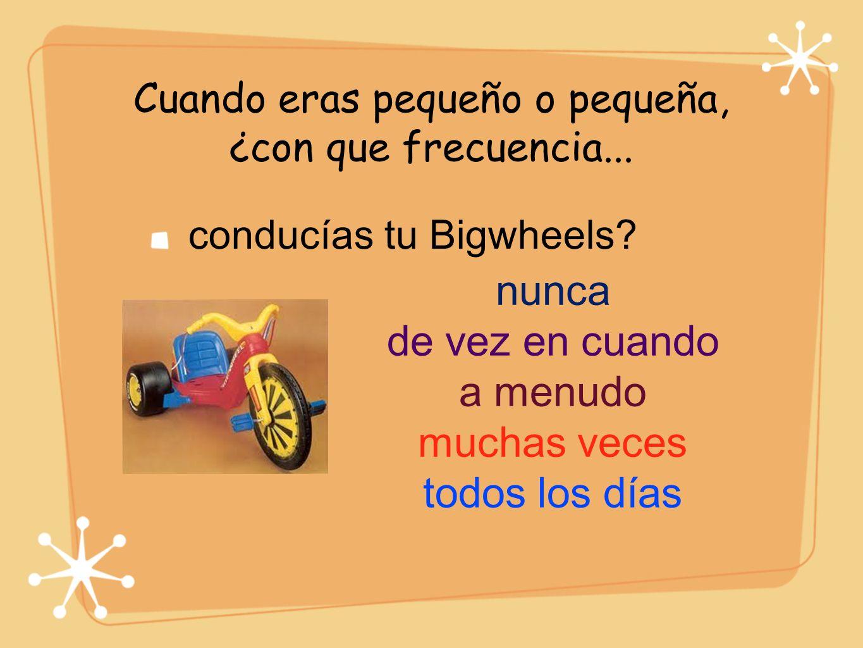 Cuando eras pequeño o pequeña, ¿con que frecuencia... conducías tu Bigwheels? nunca de vez en cuando a menudo muchas veces todos los días