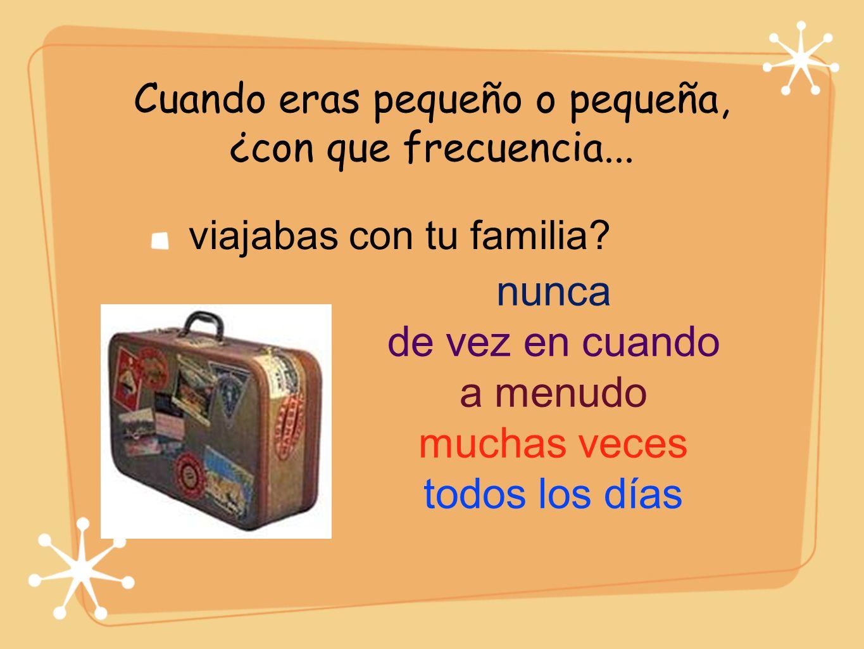 Cuando eras pequeño o pequeña, ¿con que frecuencia... viajabas con tu familia? nunca de vez en cuando a menudo muchas veces todos los días