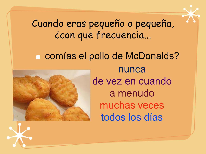 Cuando eras pequeño o pequeña, ¿con que frecuencia... comías el pollo de McDonalds? nunca de vez en cuando a menudo muchas veces todos los días