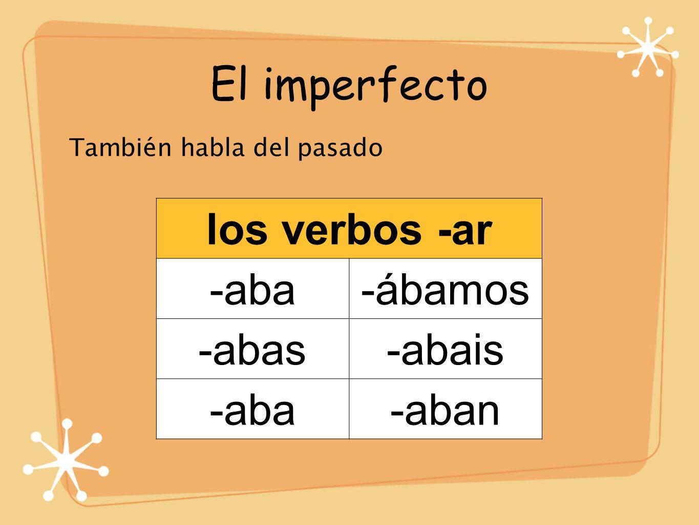 El imperfecto También habla del pasado los verbos -ar -aba-ábamos -abas-abais -aba-aban