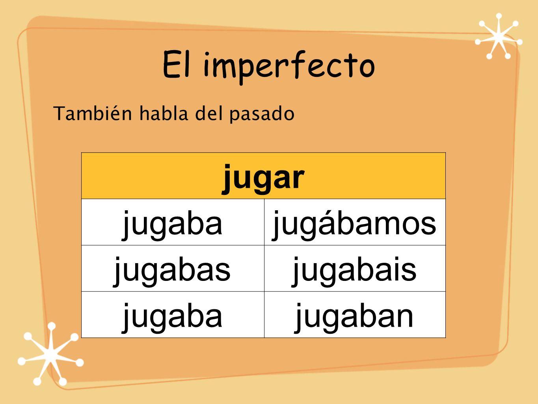El imperfecto También habla del pasado jugar jugabajugábamos jugabasjugabais jugabajugaban