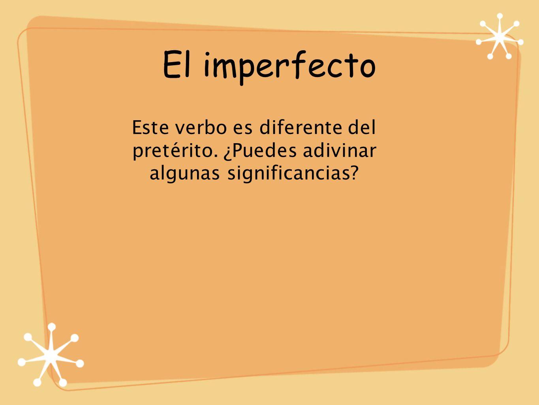El imperfecto Este verbo es diferente del pretérito. ¿Puedes adivinar algunas significancias?