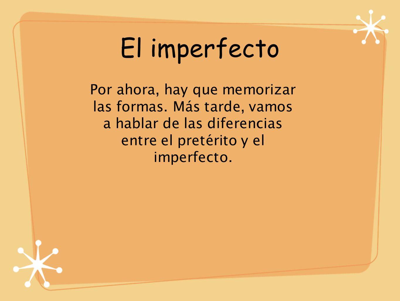 El imperfecto Por ahora, hay que memorizar las formas. Más tarde, vamos a hablar de las diferencias entre el pretérito y el imperfecto.
