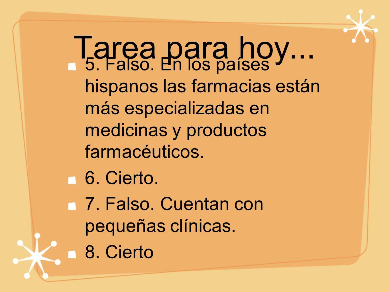 Tarea para hoy... 5. Falso. En los países hispanos las farmacias están más especializadas en medicinas y productos farmacéuticos. 6. Cierto. 7. Falso.