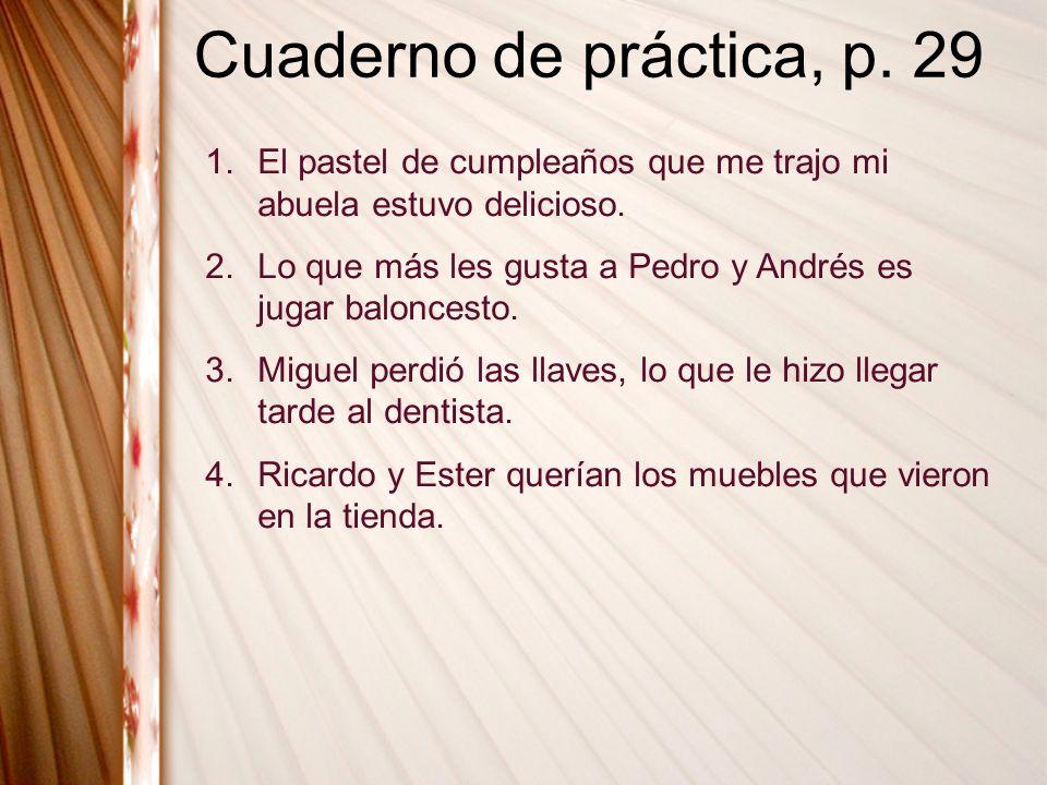 Cuaderno de práctica, p. 29 1.El pastel de cumpleaños que me trajo mi abuela estuvo delicioso. 2.Lo que más les gusta a Pedro y Andrés es jugar balonc