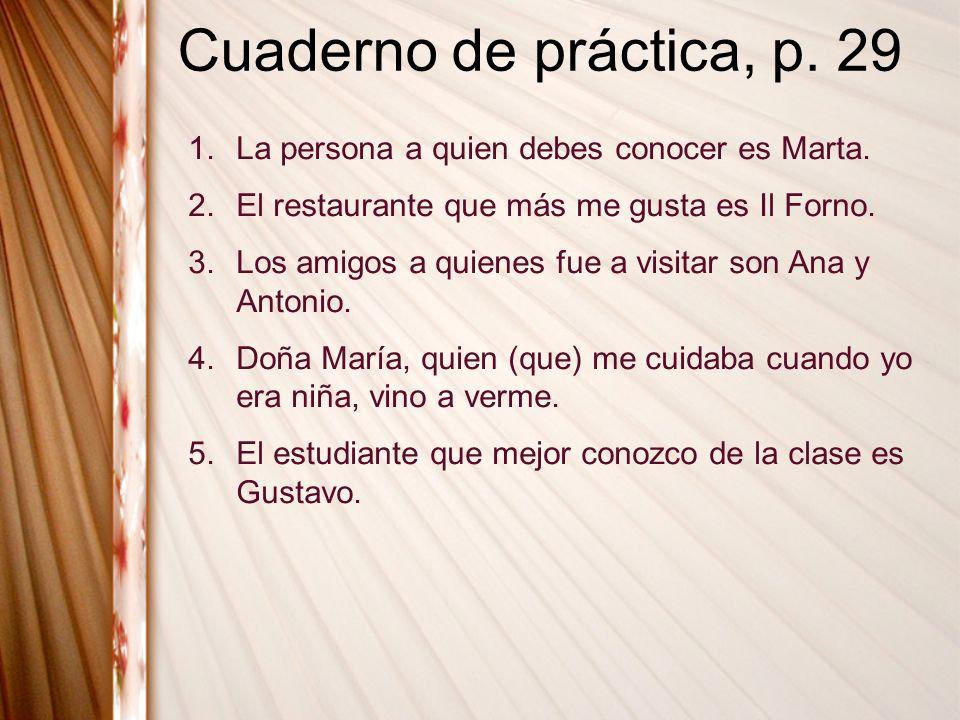 Cuaderno de práctica, p. 29 1.La persona a quien debes conocer es Marta. 2.El restaurante que más me gusta es Il Forno. 3.Los amigos a quienes fue a v