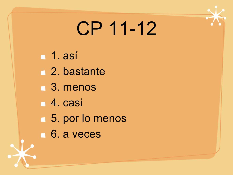 CP 11-12 1. así 2. bastante 3. menos 4. casi 5. por lo menos 6. a veces