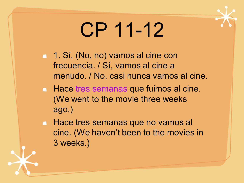 CP 11-12 1. Sí, (No, no) vamos al cine con frecuencia. / Sí, vamos al cine a menudo. / No, casi nunca vamos al cine. Hace tres semanas que fuimos al c
