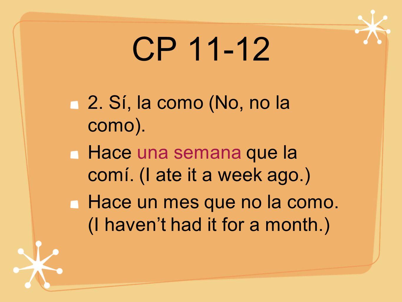 CP 11-12 2. Sí, la como (No, no la como). Hace una semana que la comí. (I ate it a week ago.) Hace un mes que no la como. (I havent had it for a month