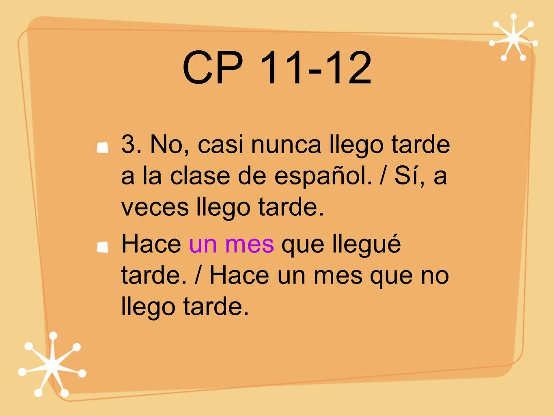 CP 11-12 3. No, casi nunca llego tarde a la clase de español. / Sí, a veces llego tarde. Hace un mes que llegué tarde. / Hace un mes que no llego tard