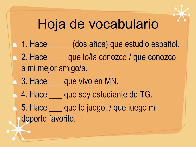 Hoja de vocabulario 1. Hace _____ (dos años) que estudio español. 2. Hace ____ que lo/la conozco / que conozco a mi mejor amigo/a. 3. Hace ___ que viv