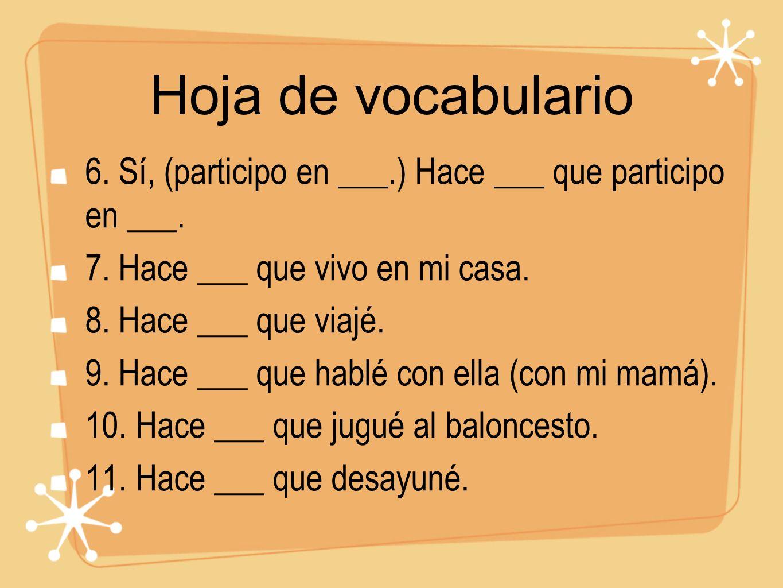 Hoja de vocabulario 6. Sí, (participo en ___.) Hace ___ que participo en ___. 7. Hace ___ que vivo en mi casa. 8. Hace ___ que viajé. 9. Hace ___ que