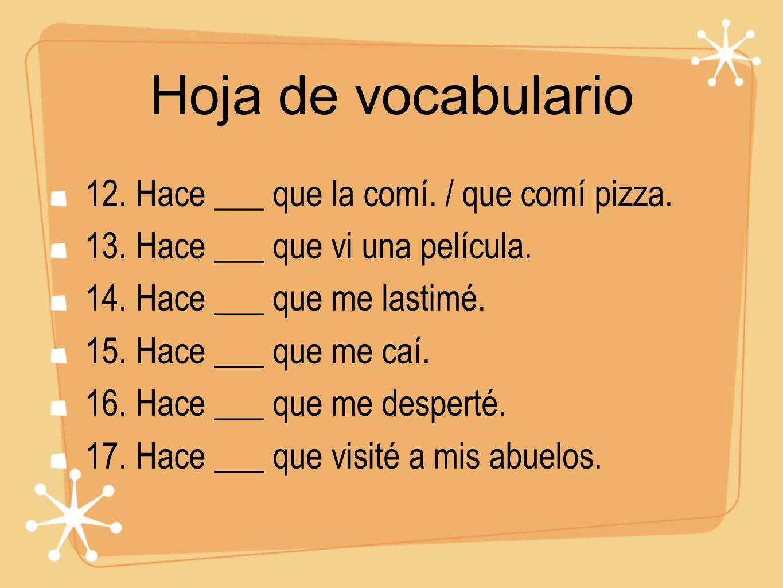 Hoja de vocabulario 12. Hace ___ que la comí. / que comí pizza. 13. Hace ___ que vi una película. 14. Hace ___ que me lastimé. 15. Hace ___ que me caí