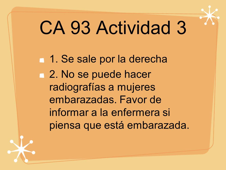CA 93 Actividad 3 1. Se sale por la derecha 2. No se puede hacer radiografías a mujeres embarazadas. Favor de informar a la enfermera si piensa que es
