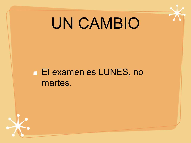 UN CAMBIO El examen es LUNES, no martes.
