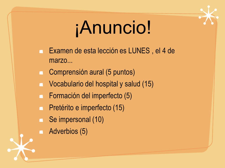 ¡Anuncio! Examen de esta lección es LUNES, el 4 de marzo... Comprensión aural (5 puntos) Vocabulario del hospital y salud (15) Formación del imperfect