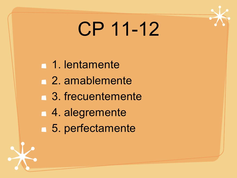 CP 11-12 1. lentamente 2. amablemente 3. frecuentemente 4. alegremente 5. perfectamente