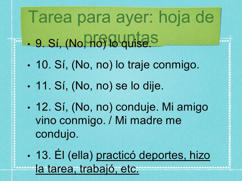 Tarea para ayer: hoja de preguntas 9. Sí, (No, no) lo quise. 10. Sí, (No, no) lo traje conmigo. 11. Sí, (No, no) se lo dije. 12. Sí, (No, no) conduje.
