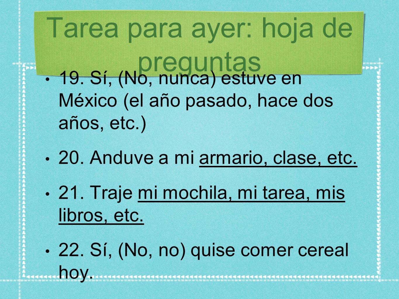 Tarea para ayer: hoja de preguntas 19. Sí, (No, nunca) estuve en México (el año pasado, hace dos años, etc.) 20. Anduve a mi armario, clase, etc. 21.