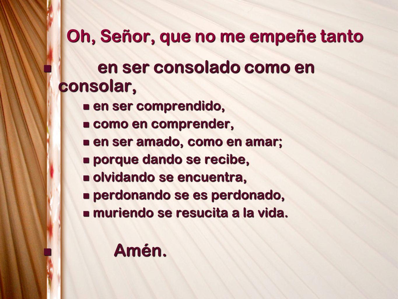 Oh, Señor, que no me empeñe tanto en ser consolado como en consolar, en ser consolado como en consolar, en ser comprendido, en ser comprendido, como e