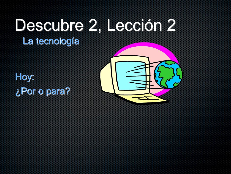Descubre 2, Lección 2 La tecnología Hoy: ¿Por o para?