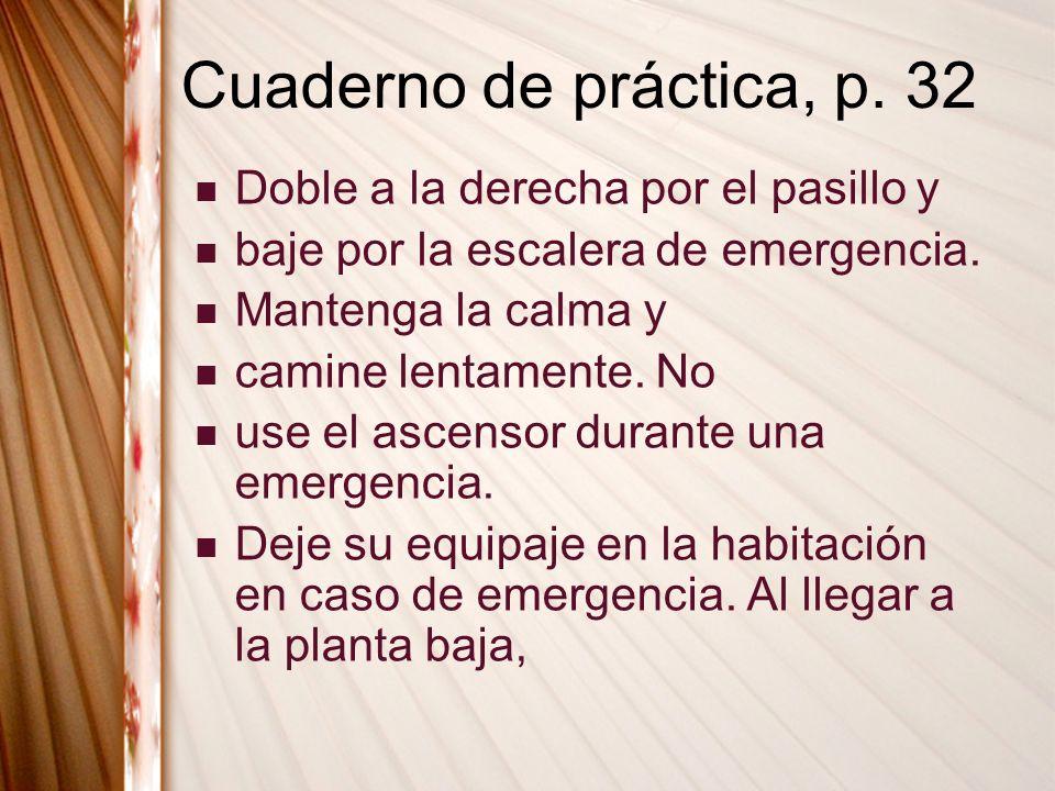 Cuaderno de práctica, p. 32 Doble a la derecha por el pasillo y baje por la escalera de emergencia. Mantenga la calma y camine lentamente. No use el a