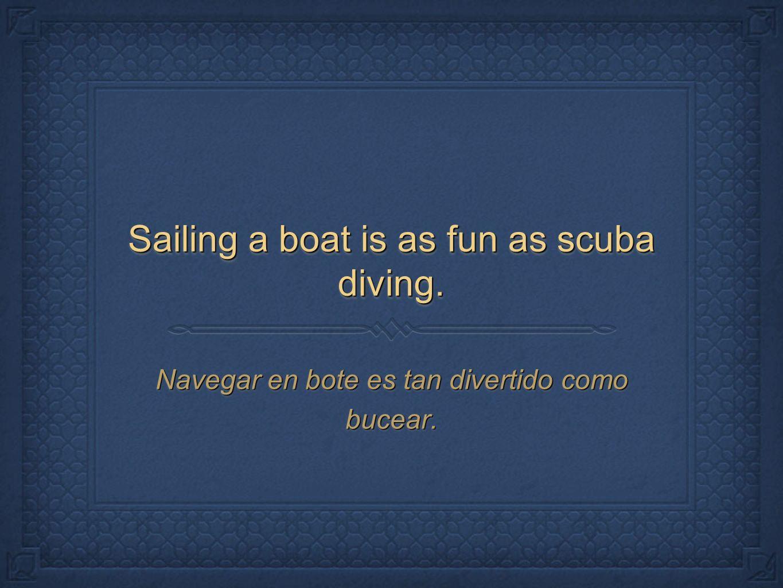 Sailing a boat is as fun as scuba diving. Navegar en bote es tan divertido como bucear.