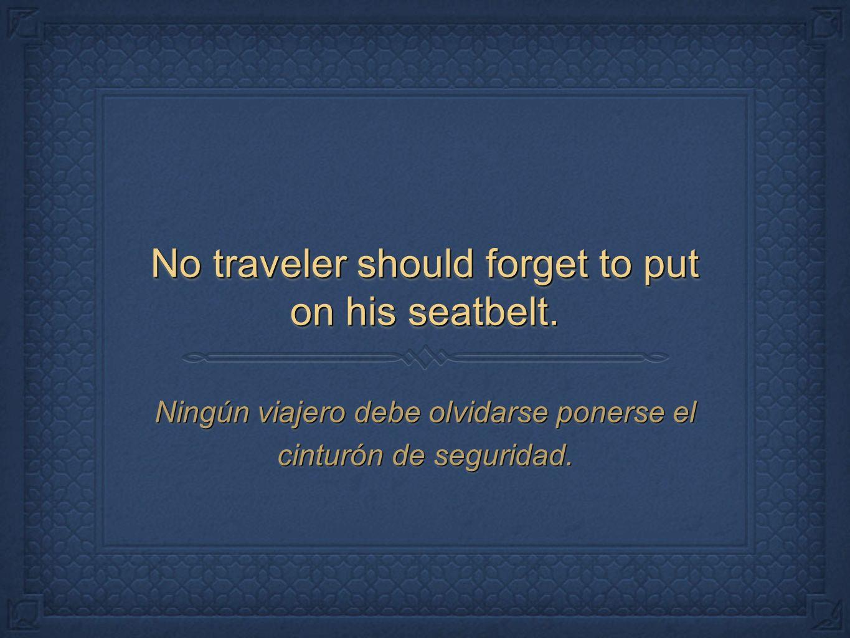 No traveler should forget to put on his seatbelt. Ningún viajero debe olvidarse ponerse el cinturón de seguridad.