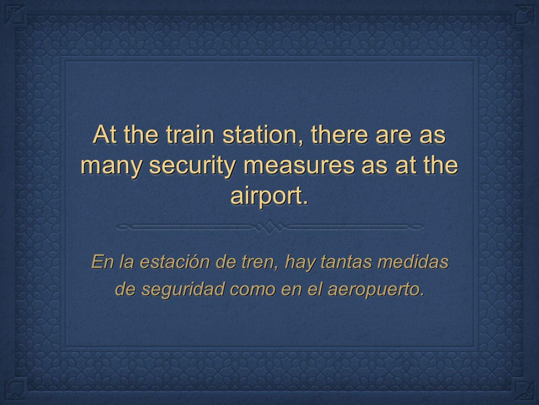 At the train station, there are as many security measures as at the airport. En la estación de tren, hay tantas medidas de seguridad como en el aeropu