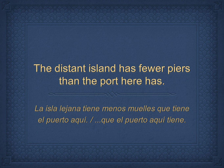 The distant island has fewer piers than the port here has. La isla lejana tiene menos muelles que tiene el puerto aquí. /...que el puerto aquí tiene.