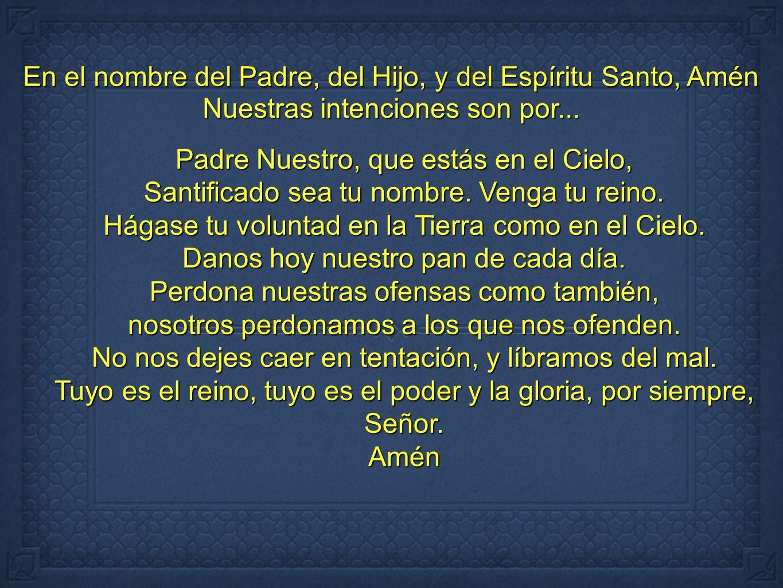 En el nombre del Padre, del Hijo, y del Espíritu Santo, Amén Nuestras intenciones son por... Padre Nuestro, que estás en el Cielo, Santificado sea tu