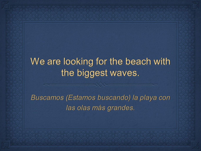 We are looking for the beach with the biggest waves. Buscamos (Estamos buscando) la playa con las olas más grandes.