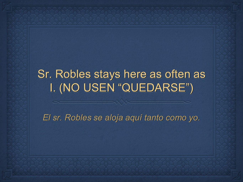 Sr. Robles stays here as often as I. (NO USEN QUEDARSE) El sr. Robles se aloja aquí tanto como yo.