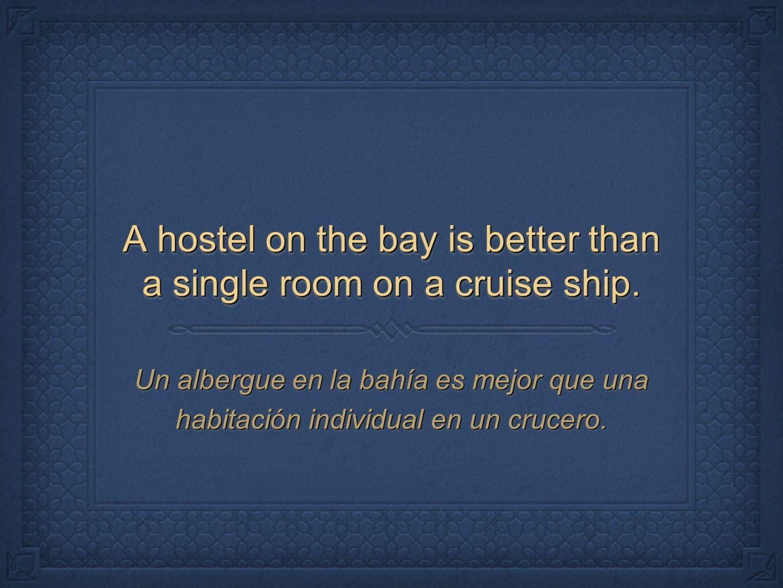 A hostel on the bay is better than a single room on a cruise ship. Un albergue en la bahía es mejor que una habitación individual en un crucero.