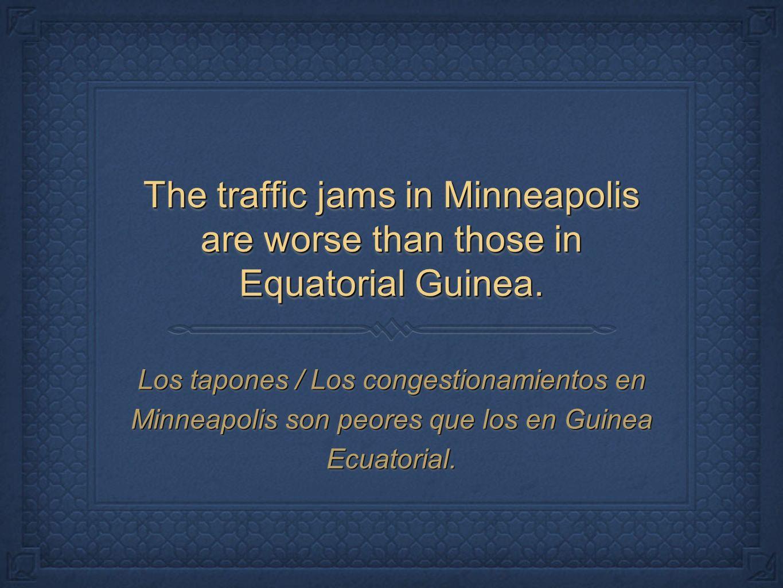 The traffic jams in Minneapolis are worse than those in Equatorial Guinea. Los tapones / Los congestionamientos en Minneapolis son peores que los en G
