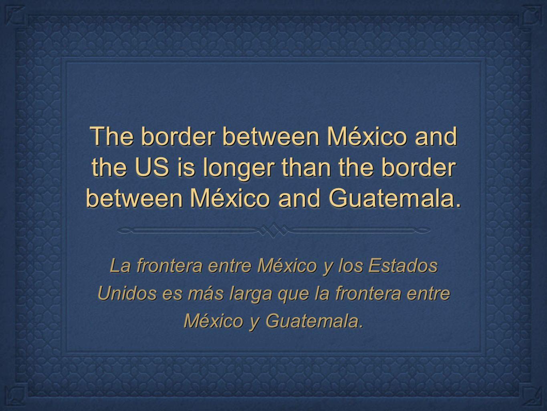 The border between México and the US is longer than the border between México and Guatemala. La frontera entre México y los Estados Unidos es más larg