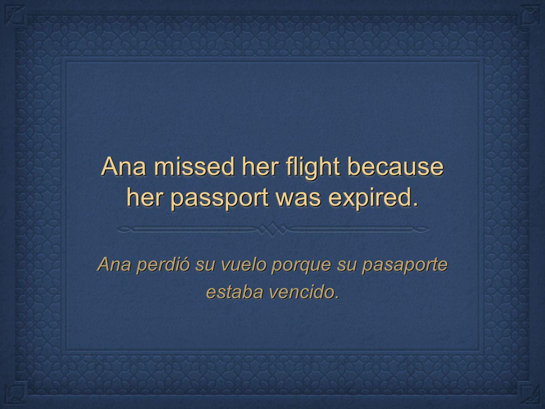 Ana missed her flight because her passport was expired. Ana perdió su vuelo porque su pasaporte estaba vencido.
