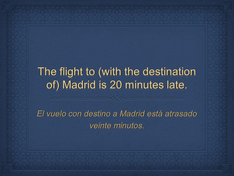 The flight to (with the destination of) Madrid is 20 minutes late. El vuelo con destino a Madrid está atrasado veinte minutos.