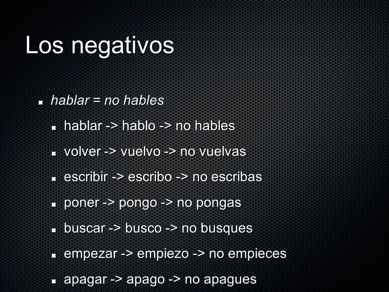 Los negativos hablar = no hables hablar -> hablo -> no hables volver -> vuelvo -> no vuelvas escribir -> escribo -> no escribas poner -> pongo -> no pongas buscar -> busco -> no busques empezar -> empiezo -> no empieces apagar -> apago -> no apagues