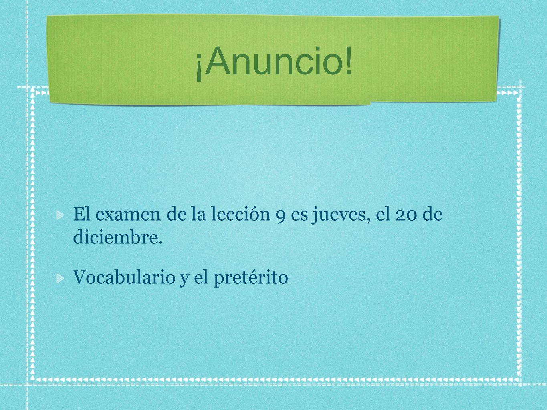 ¡Anuncio! El examen de la lección 9 es jueves, el 20 de diciembre. Vocabulario y el pretérito