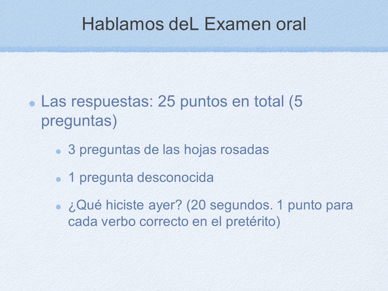 Hablamos deL Examen oral Las respuestas: 25 puntos en total (5 preguntas) 3 preguntas de las hojas rosadas 1 pregunta desconocida ¿Qué hiciste ayer? (