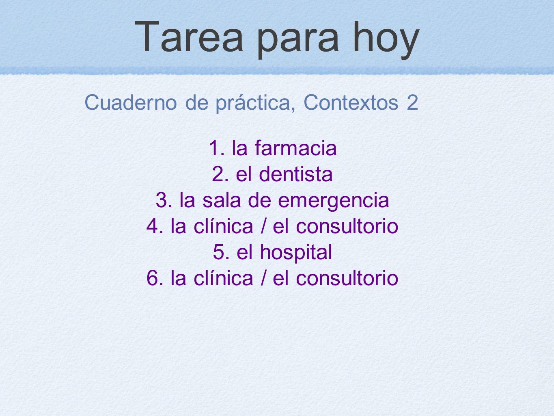 Tarea para hoy Cuaderno de práctica, Contextos 2 1. la farmacia 2. el dentista 3. la sala de emergencia 4. la clínica / el consultorio 5. el hospital