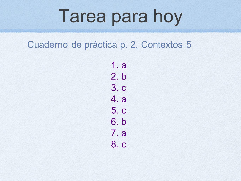 Tarea para hoy Cuaderno de práctica p. 2, Contextos 5 1. a 2. b 3. c 4. a 5. c 6. b 7. a 8. c