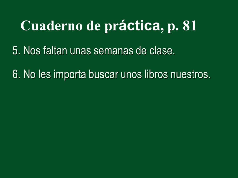 Cuaderno de pr áctica, p. 81 5. Nos faltan unas semanas de clase.