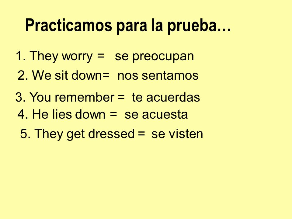 Practicamos para la prueba… 1. They worry =se preocupan 2. We sit down=nos sentamos 3. You remember =te acuerdas 4. He lies down =se acuesta 5. They g