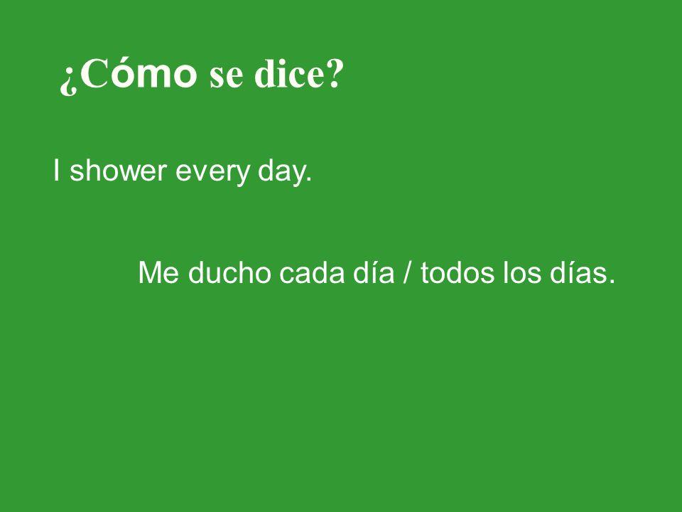 ¿C ómo se dice? I shower every day. Me ducho cada día / todos los días.