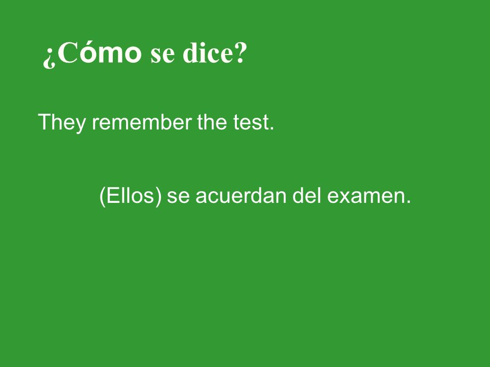 ¿C ómo se dice? They remember the test. (Ellos) se acuerdan del examen.