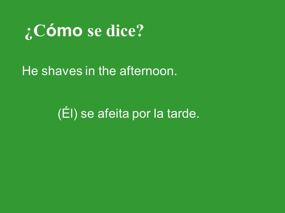 ¿C ómo se dice? He shaves in the afternoon. (Él) se afeita por la tarde.