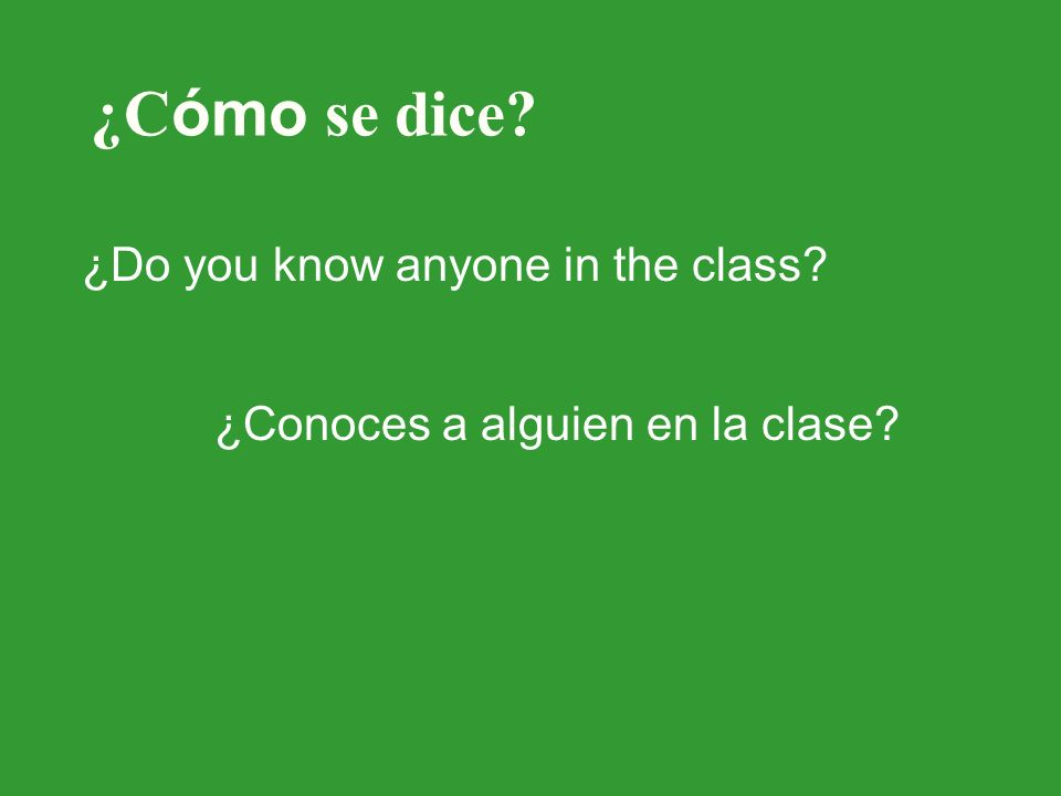 ¿C ómo se dice ¿Do you know anyone in the class ¿Conoces a alguien en la clase